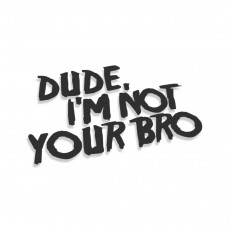 Dude I'm Not Your Bro