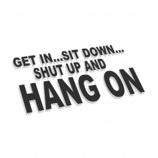 Get In Sit Down Shut Up And Hang On