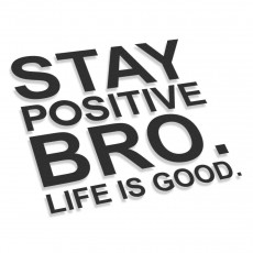 Stay Positive Bro Life Is Good